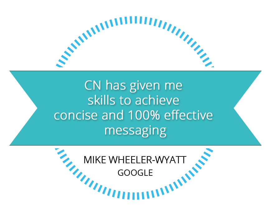 CN has given me skills to achieve consice and 100% effective messaging - Mike Wheeler-Wyatt - Google